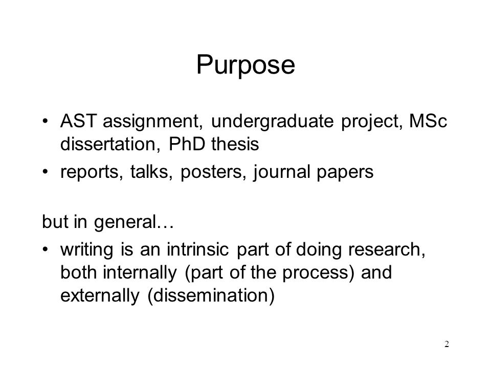 2 Purpose AST assignment, undergraduate project, MSc dissertation, PhD thesis reports, talks, posters, journal papers but in general… writing is an intrinsic part of doing research, both internally (part of the process) and externally (dissemination)