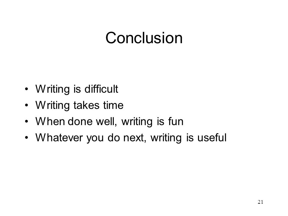 21 Conclusion Writing is difficult Writing takes time When done well, writing is fun Whatever you do next, writing is useful