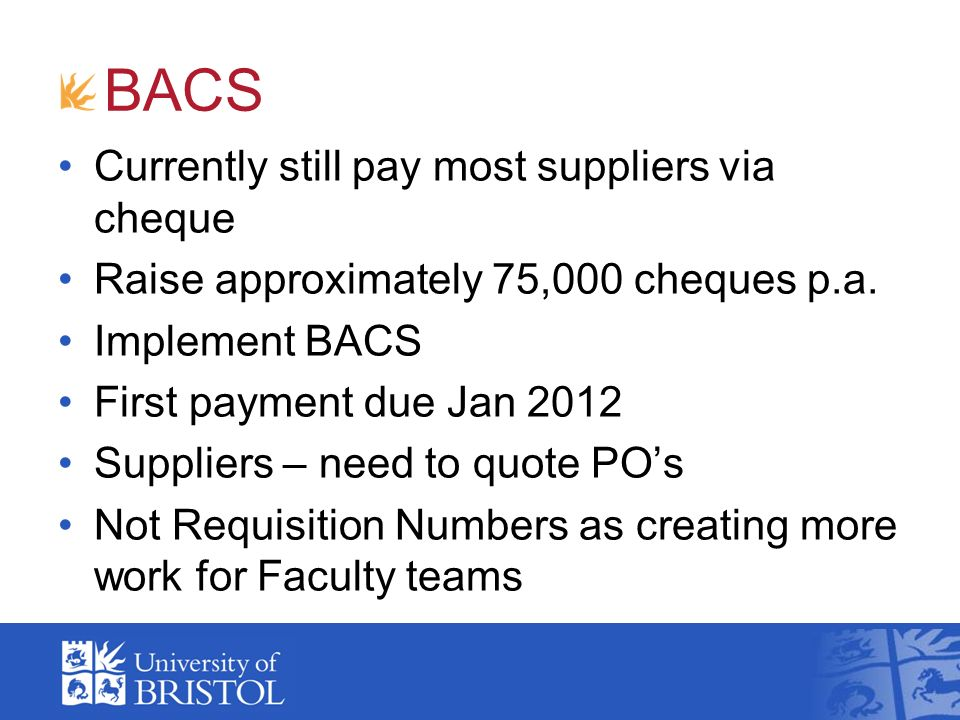 Currently still pay most suppliers via cheque Raise approximately 75,000 cheques p.a. Implement BACS First payment due Jan 2012 Suppliers – need to qu