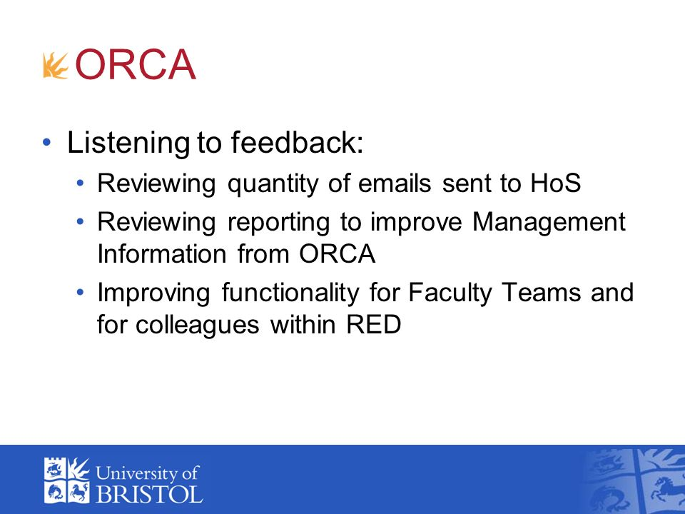 Listening to feedback: Reviewing quantity of emails sent to HoS Reviewing reporting to improve Management Information from ORCA Improving functionalit