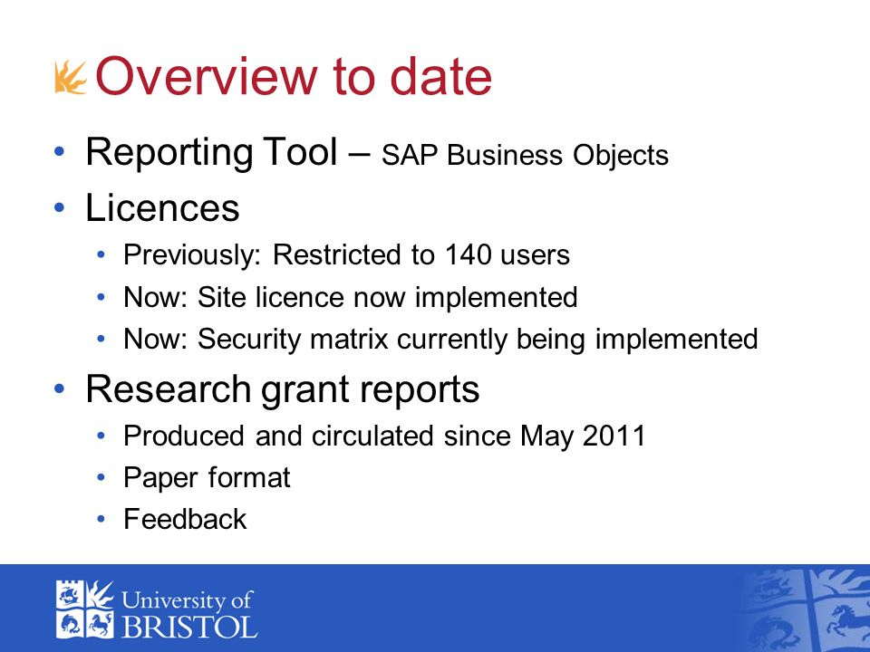 Overview to date Reporting Tool – SAP Business Objects Licences Previously: Restricted to 140 users Now: Site licence now implemented Now: Security ma