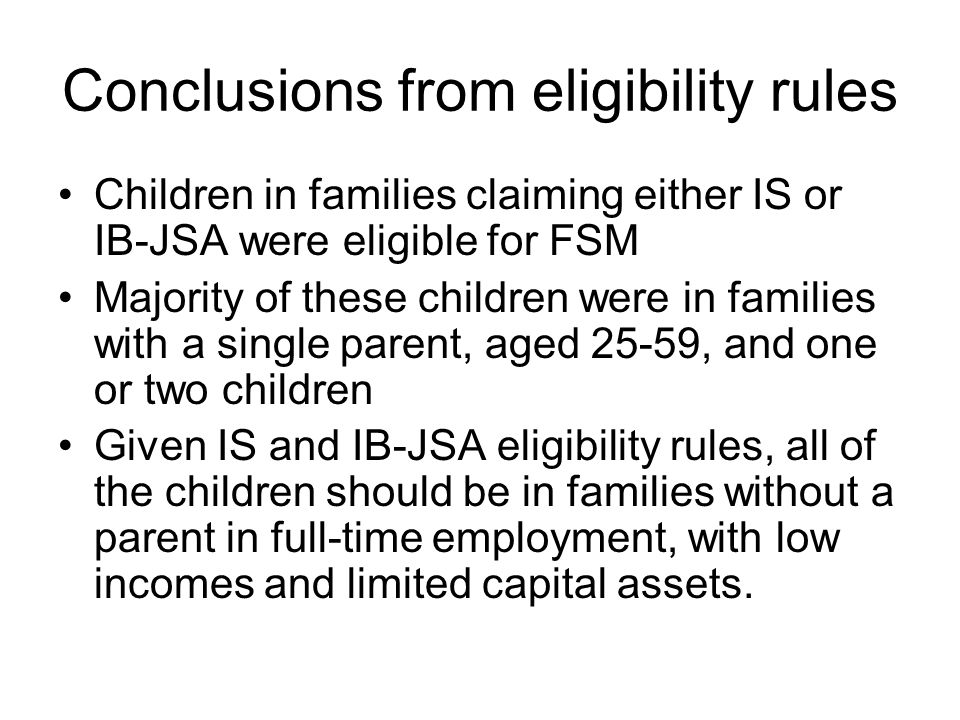 Conclusions from eligibility rules Children in families claiming either IS or IB-JSA were eligible for FSM Majority of these children were in families with a single parent, aged 25-59, and one or two children Given IS and IB-JSA eligibility rules, all of the children should be in families without a parent in full-time employment, with low incomes and limited capital assets.