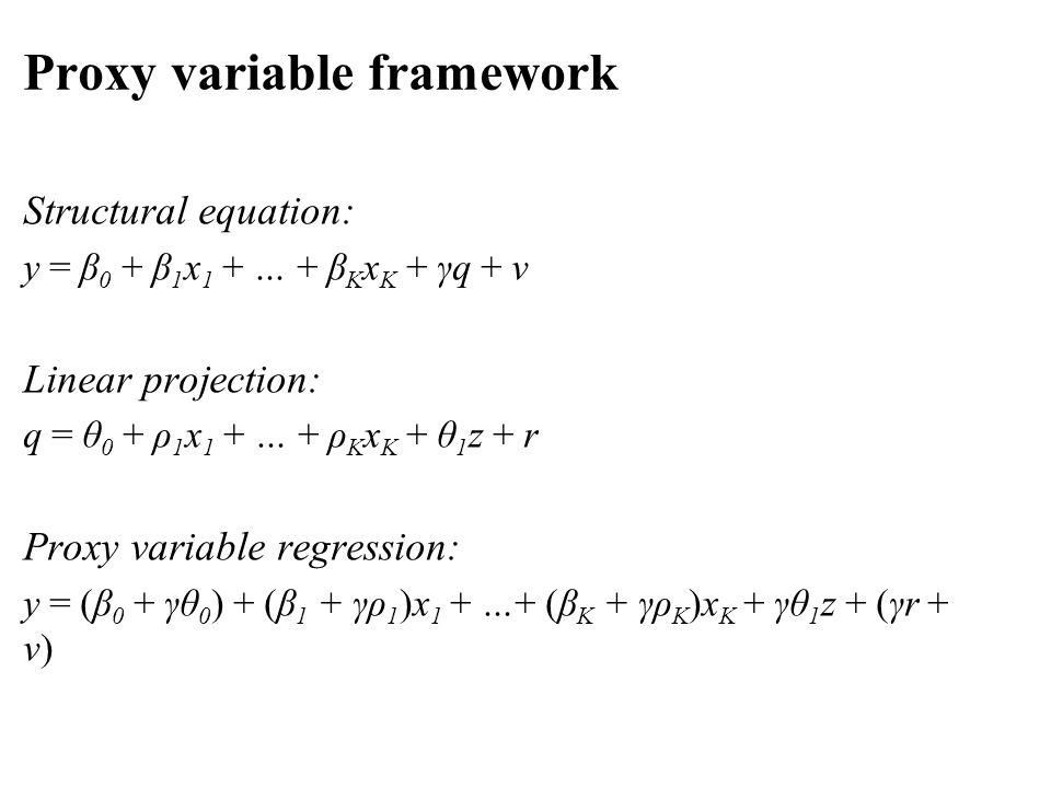 Structural equation: y = β 0 + β 1 x 1 + … + β K x K + γq + v Linear projection: q = θ 0 + ρ 1 x 1 + … + ρ K x K + θ 1 z + r Proxy variable regression: y = (β 0 + γθ 0 ) + (β 1 + γρ 1 )x 1 + …+ (β K + γρ K )x K + γθ 1 z + (γr + v) Proxy variable framework