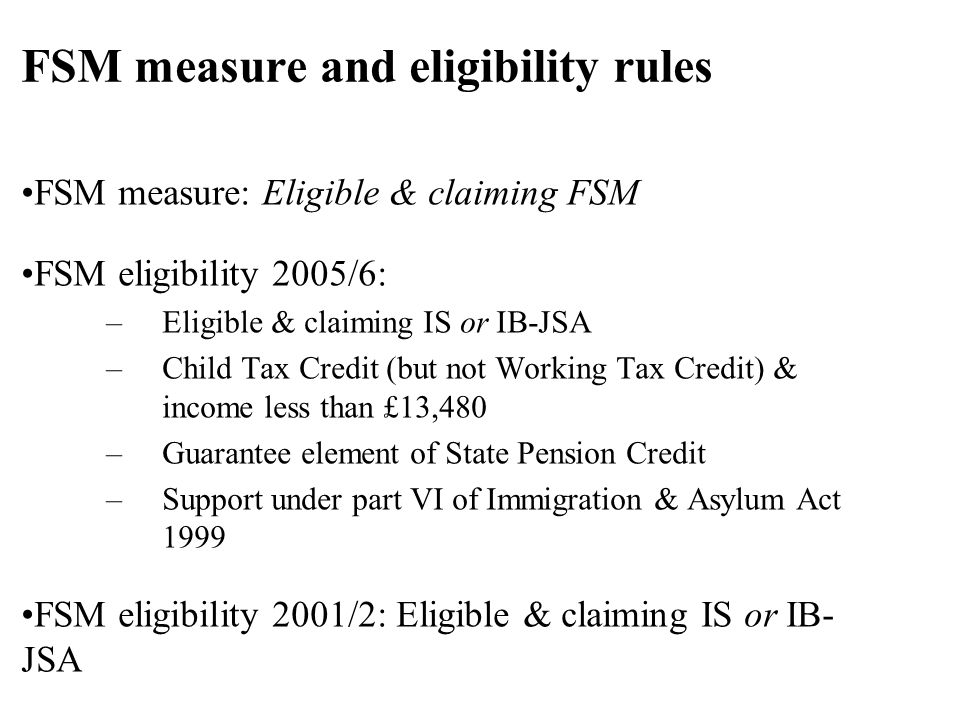 FSM measure: Eligible & claiming FSM FSM eligibility 2005/6: –Eligible & claiming IS or IB-JSA –Child Tax Credit (but not Working Tax Credit) & income less than £13,480 –Guarantee element of State Pension Credit –Support under part VI of Immigration & Asylum Act 1999 FSM eligibility 2001/2: Eligible & claiming IS or IB- JSA FSM measure and eligibility rules