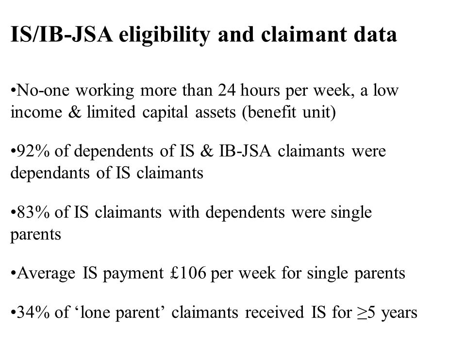 No-one working more than 24 hours per week, a low income & limited capital assets (benefit unit) 92% of dependents of IS & IB-JSA claimants were dependants of IS claimants 83% of IS claimants with dependents were single parents Average IS payment £106 per week for single parents 34% of lone parent claimants received IS for 5 years IS/IB-JSA eligibility and claimant data