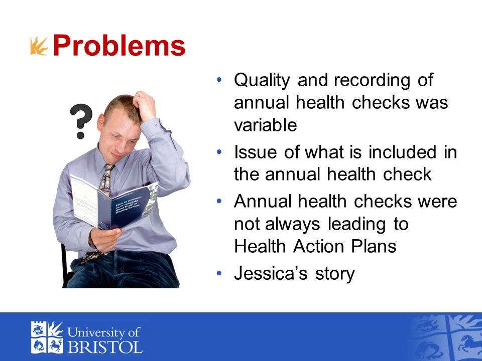 Problems Quality and recording of annual health checks was variable Issue of what is included in the annual health check Annual health checks were not always leading to Health Action Plans Jessicas story