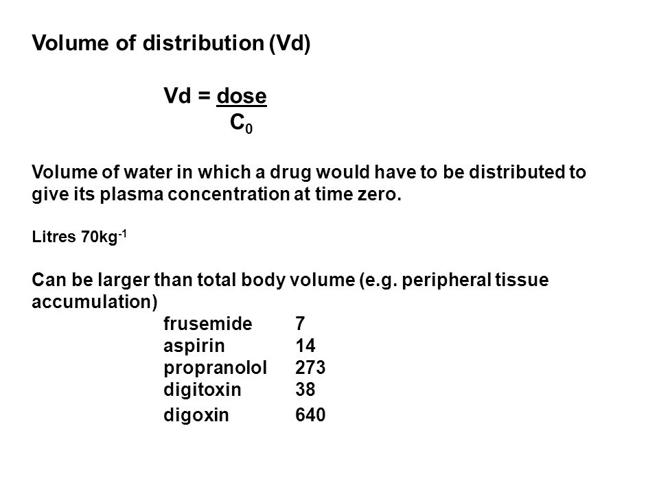 Volume of distribution (Vd) Vd = dose C 0 Volume of water in which a drug would have to be distributed to give its plasma concentration at time zero.