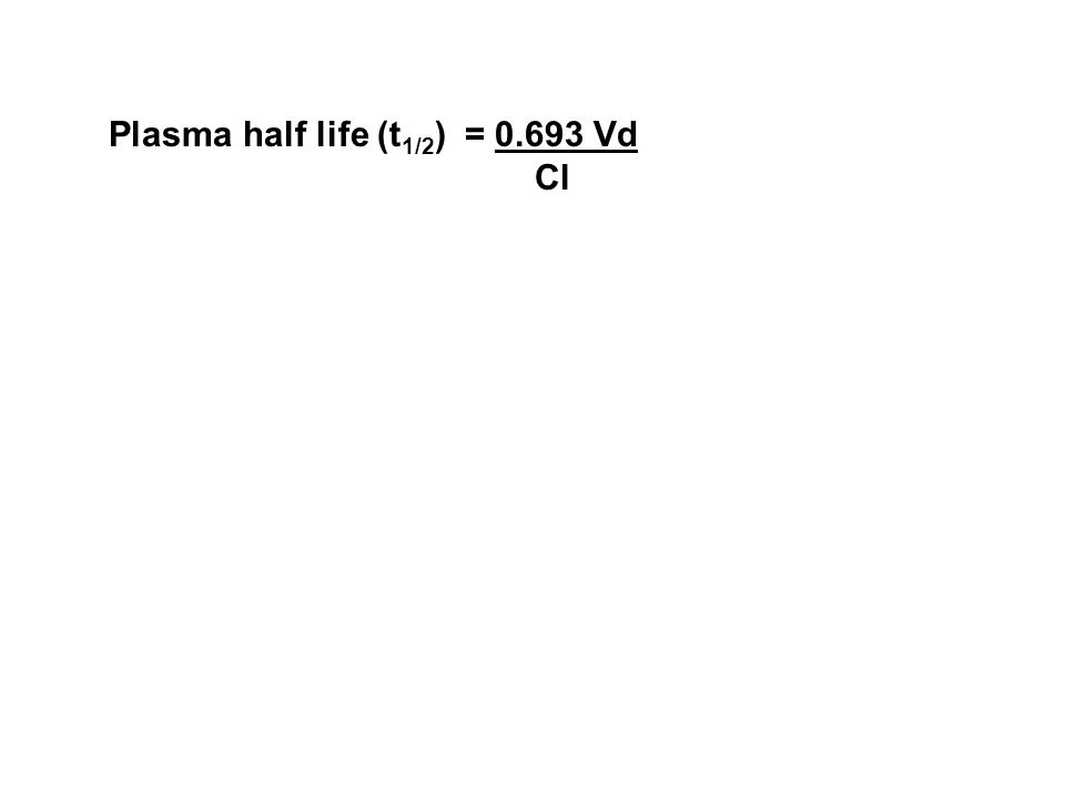 Plasma half life (t 1/2 ) = 0.693 Vd Cl