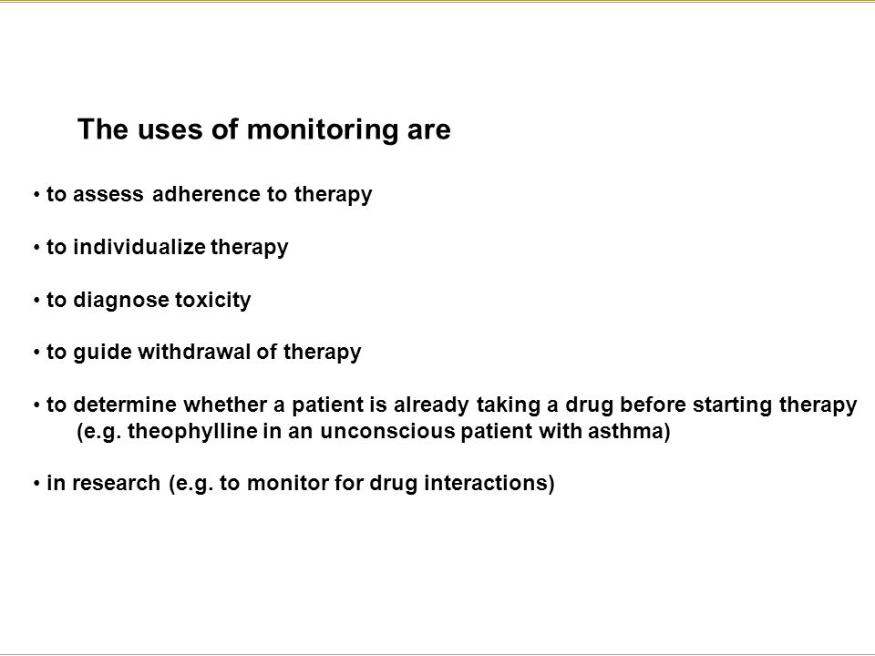 The uses of monitoring are to assess adherence to therapy to individualize therapy to diagnose toxicity to guide withdrawal of therapy to determine wh