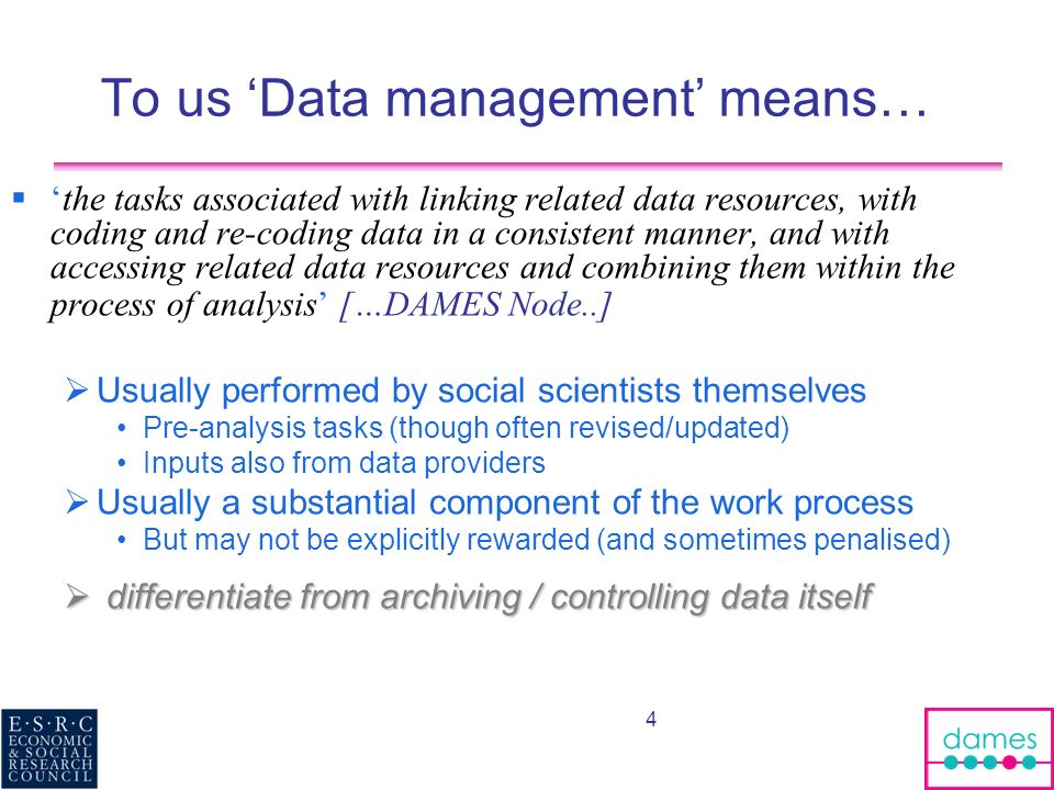4 To us Data management means… the tasks associated with linking related data resources, with coding and re-coding data in a consistent manner, and with accessing related data resources and combining them within the process of analysis […DAMES Node..] Usually performed by social scientists themselves Pre-analysis tasks (though often revised/updated) Inputs also from data providers Usually a substantial component of the work process But may not be explicitly rewarded (and sometimes penalised) differentiate from archiving / controlling data itself differentiate from archiving / controlling data itself