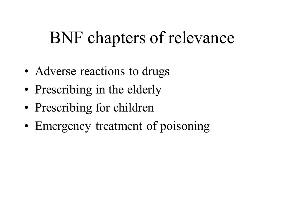 BNF chapters of relevance Adverse reactions to drugs Prescribing in the elderly Prescribing for children Emergency treatment of poisoning