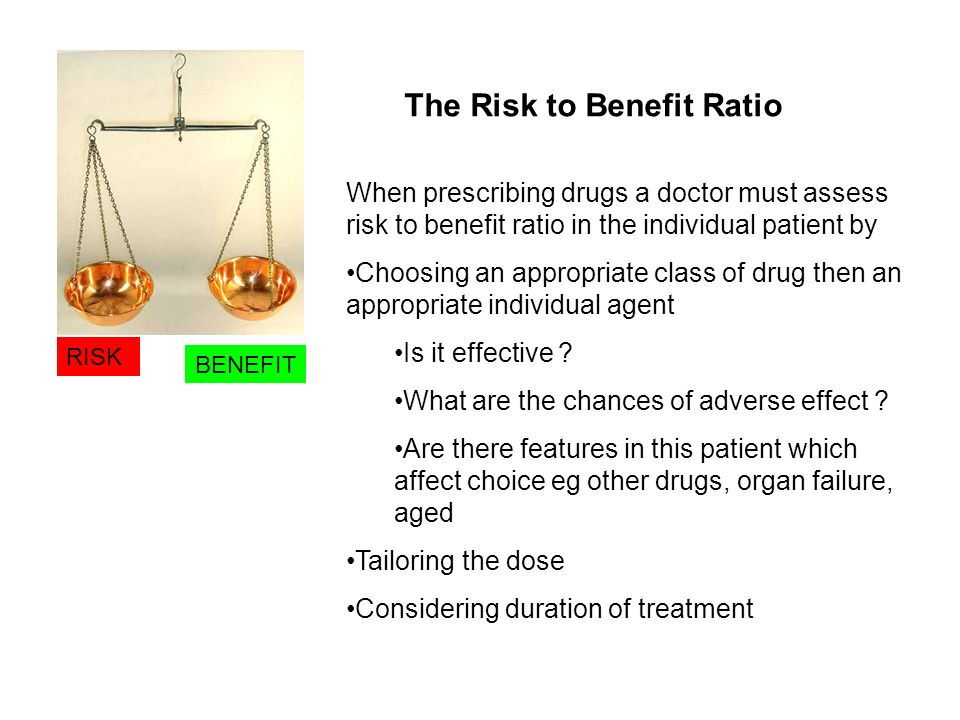 RISK BENEFIT When prescribing drugs a doctor must assess risk to benefit ratio in the individual patient by Choosing an appropriate class of drug then