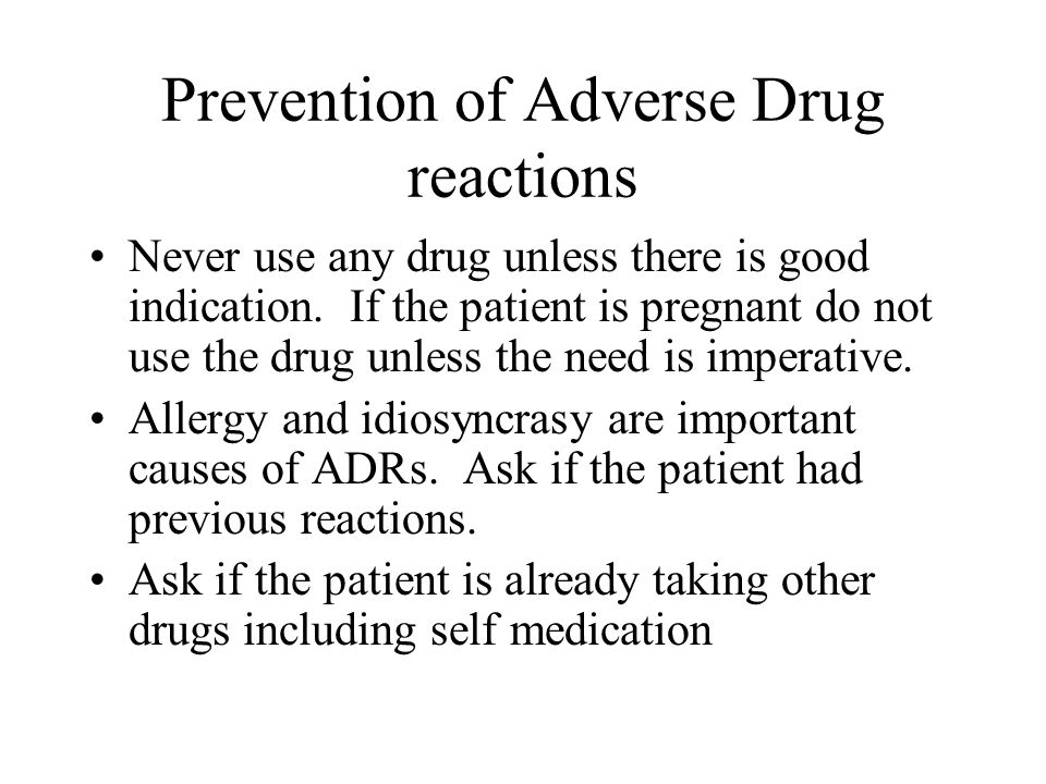 Prevention of Adverse Drug reactions Never use any drug unless there is good indication. If the patient is pregnant do not use the drug unless the nee
