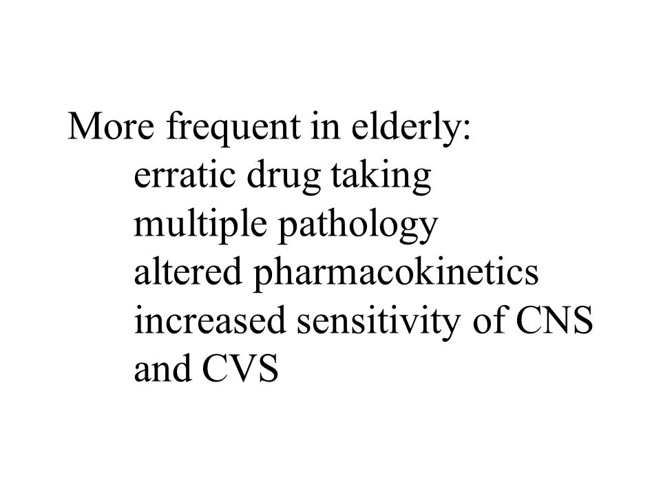 More frequent in elderly: erratic drug taking multiple pathology altered pharmacokinetics increased sensitivity of CNS and CVS