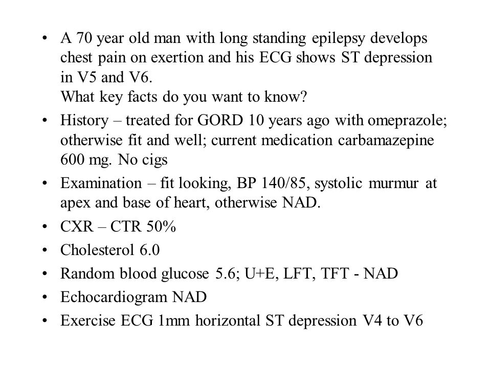 A 70 year old man with long standing epilepsy develops chest pain on exertion and his ECG shows ST depression in V5 and V6. What key facts do you want