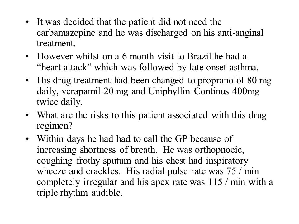 It was decided that the patient did not need the carbamazepine and he was discharged on his anti-anginal treatment. However whilst on a 6 month visit