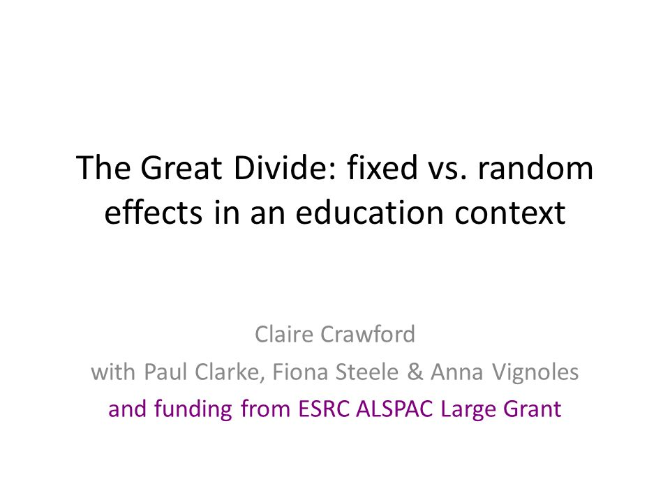 The Great Divide: fixed vs. random effects in an education context Claire Crawford with Paul Clarke, Fiona Steele & Anna Vignoles and funding from ESR