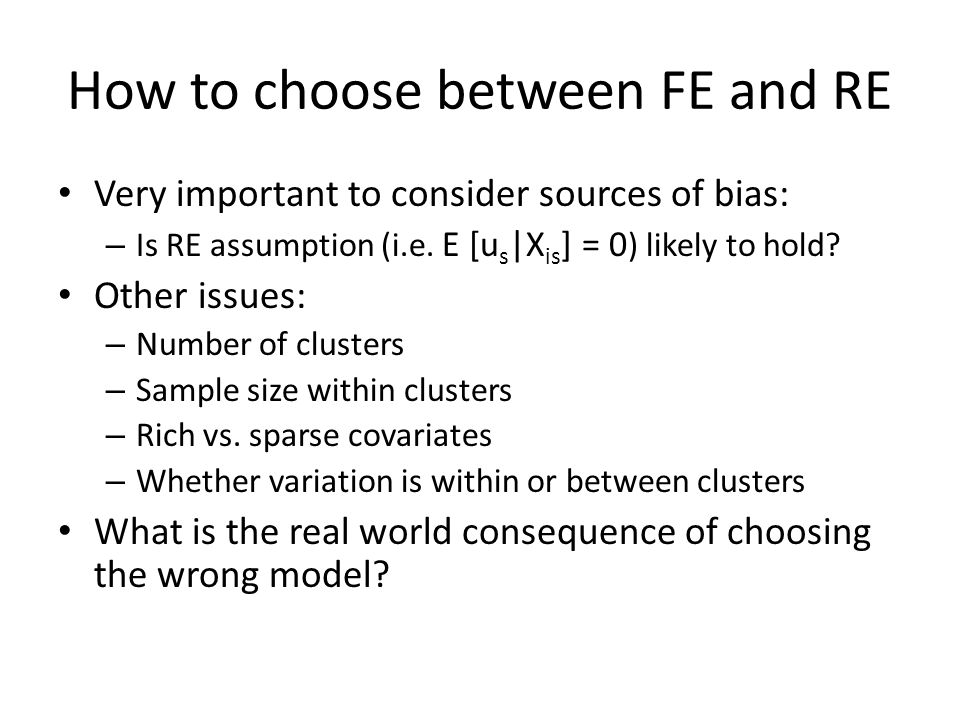 How to choose between FE and RE Very important to consider sources of bias: – Is RE assumption (i.e. E [u s |X is ] = 0 ) likely to hold? Other issues
