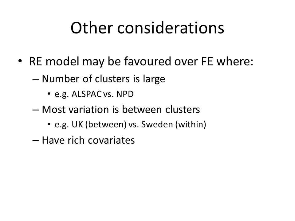 Other considerations RE model may be favoured over FE where: – Number of clusters is large e.g.