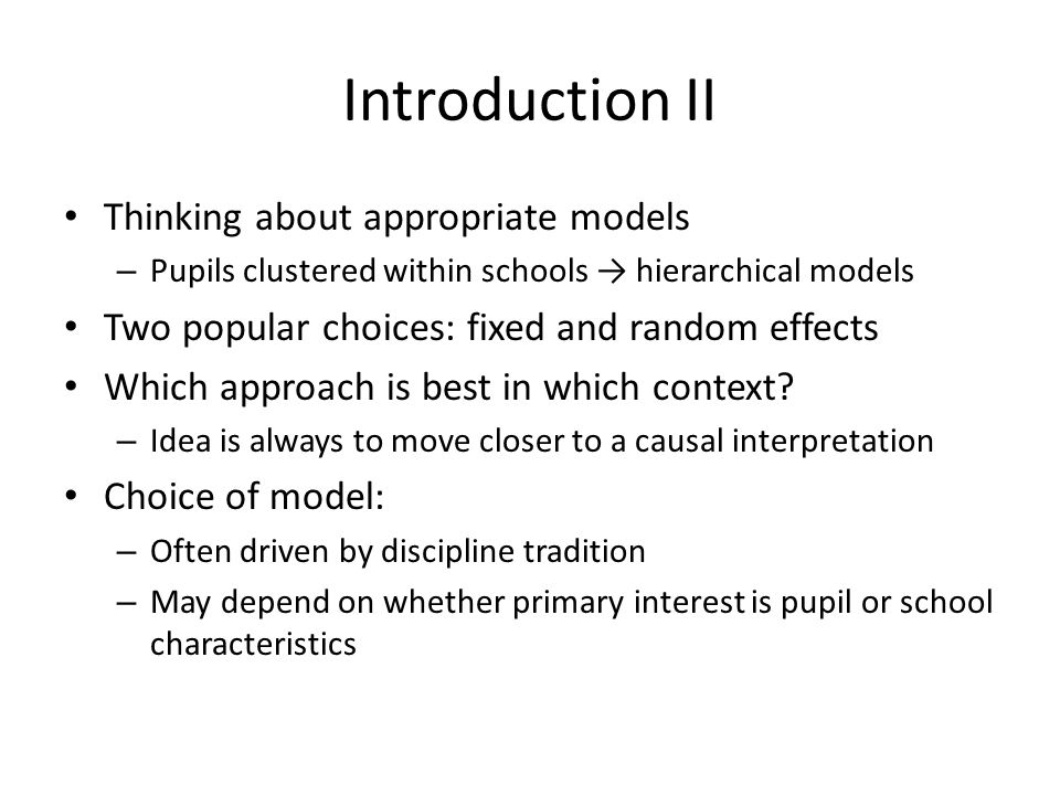 Introduction II Thinking about appropriate models – Pupils clustered within schools hierarchical models Two popular choices: fixed and random effects Which approach is best in which context.