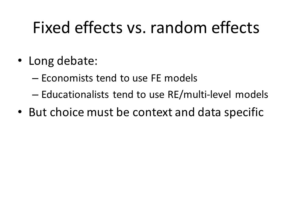 Fixed effects vs. random effects Long debate: – Economists tend to use FE models – Educationalists tend to use RE/multi-level models But choice must b