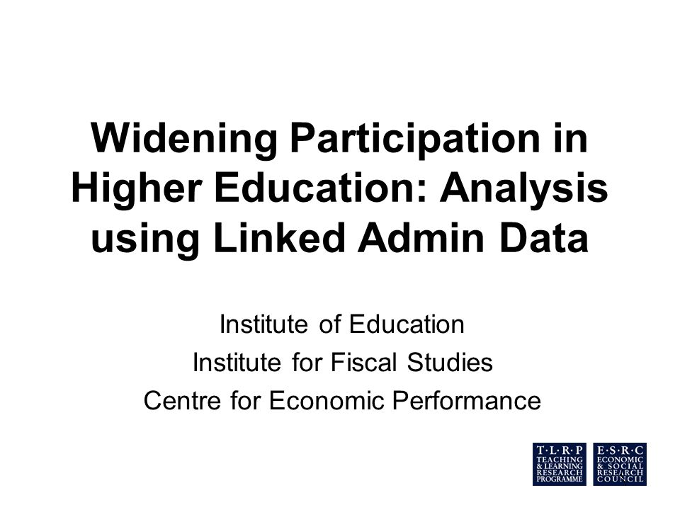 Widening Participation in Higher Education: Analysis using Linked Admin Data Institute of Education Institute for Fiscal Studies Centre for Economic Performance