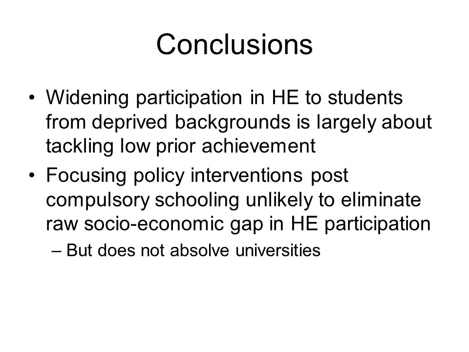 Conclusions Widening participation in HE to students from deprived backgrounds is largely about tackling low prior achievement Focusing policy interventions post compulsory schooling unlikely to eliminate raw socio-economic gap in HE participation –But does not absolve universities