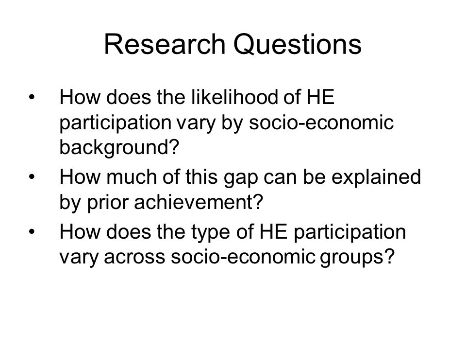 Research Questions How does the likelihood of HE participation vary by socio-economic background.