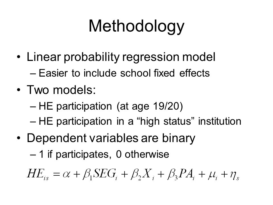 Methodology Linear probability regression model –Easier to include school fixed effects Two models: –HE participation (at age 19/20) –HE participation in a high status institution Dependent variables are binary –1 if participates, 0 otherwise