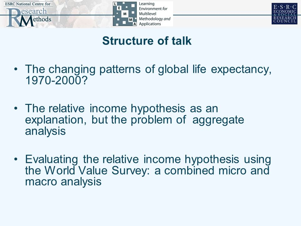 Structure of talk The changing patterns of global life expectancy, 1970-2000? The relative income hypothesis as an explanation, but the problem of agg