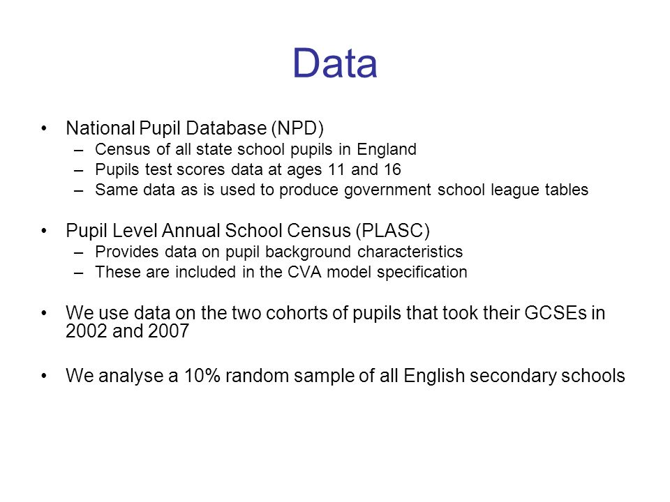 National Pupil Database (NPD) –Census of all state school pupils in England –Pupils test scores data at ages 11 and 16 –Same data as is used to produc