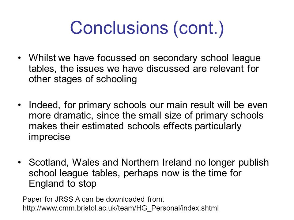 Conclusions (cont.) Whilst we have focussed on secondary school league tables, the issues we have discussed are relevant for other stages of schooling