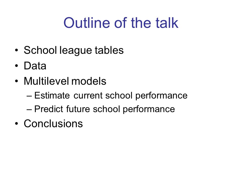 Outline of the talk School league tables Data Multilevel models –Estimate current school performance –Predict future school performance Conclusions