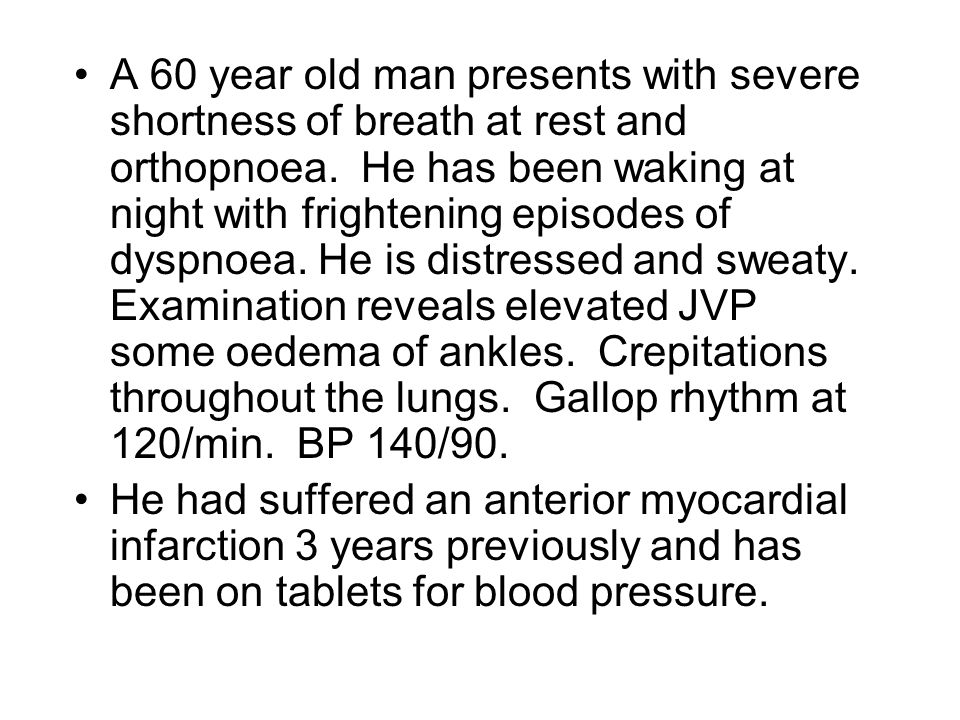 A 60 year old man presents with severe shortness of breath at rest and orthopnoea. He has been waking at night with frightening episodes of dyspnoea.