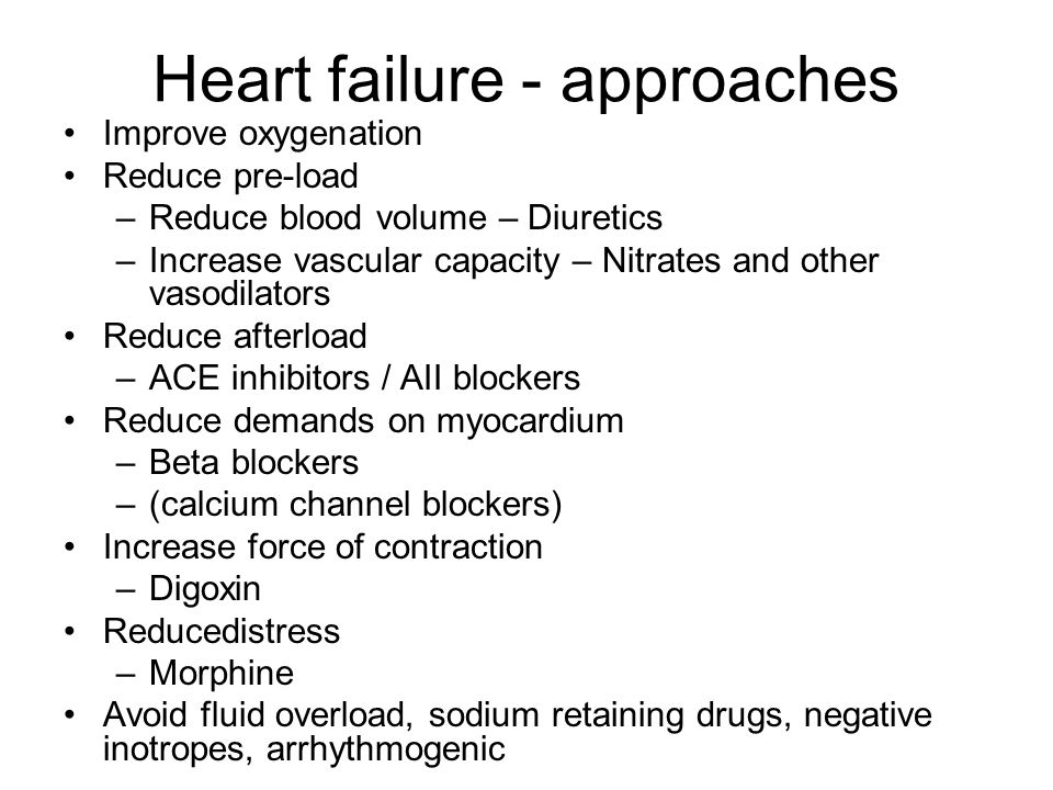 Heart failure - approaches Improve oxygenation Reduce pre-load –Reduce blood volume – Diuretics –Increase vascular capacity – Nitrates and other vasod