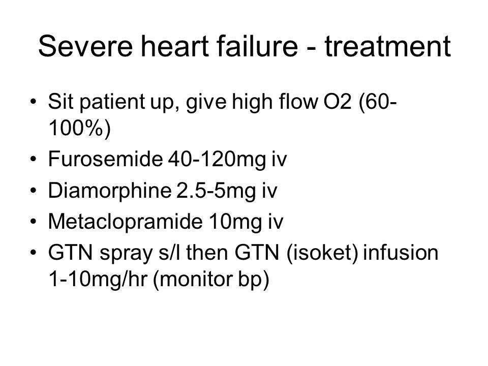 Severe heart failure - treatment Sit patient up, give high flow O2 (60- 100%) Furosemide 40-120mg iv Diamorphine 2.5-5mg iv Metaclopramide 10mg iv GTN