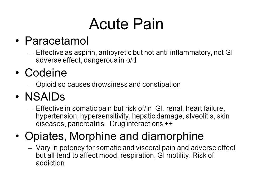 Acute Pain Paracetamol –Effective as aspirin, antipyretic but not anti-inflammatory, not GI adverse effect, dangerous in o/d Codeine –Opioid so causes