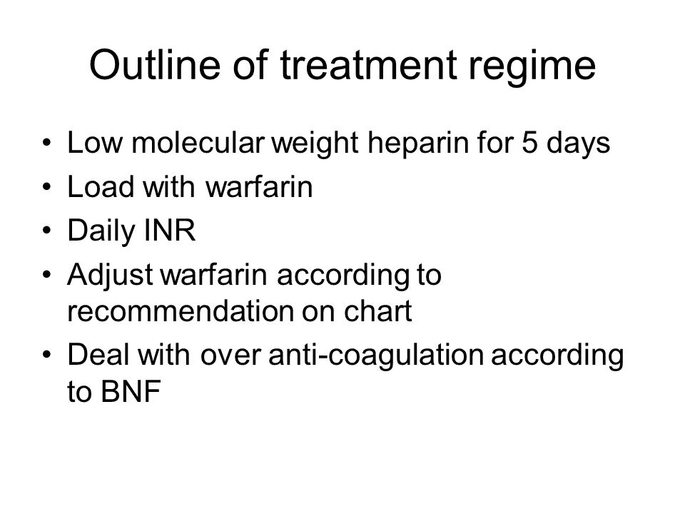 Outline of treatment regime Low molecular weight heparin for 5 days Load with warfarin Daily INR Adjust warfarin according to recommendation on chart
