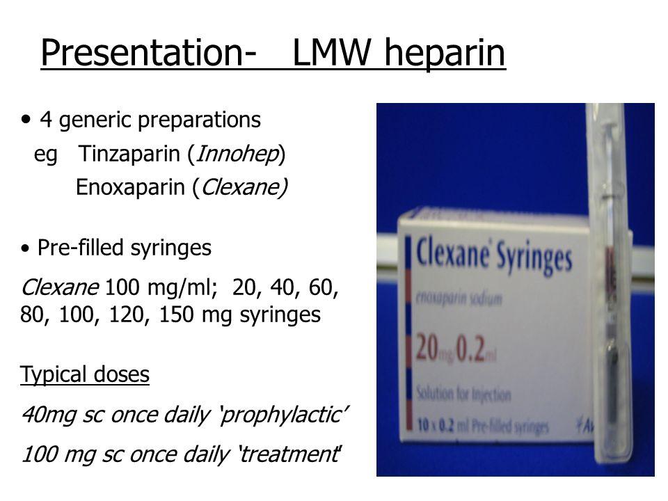 Presentation- LMW heparin 4 generic preparations eg Tinzaparin (Innohep) Enoxaparin (Clexane) Pre-filled syringes Clexane 100 mg/ml; 20, 40, 60, 80, 1