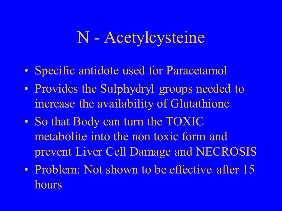 N - Acetylcysteine Specific antidote used for Paracetamol Provides the Sulphydryl groups needed to increase the availability of Glutathione So that Bo
