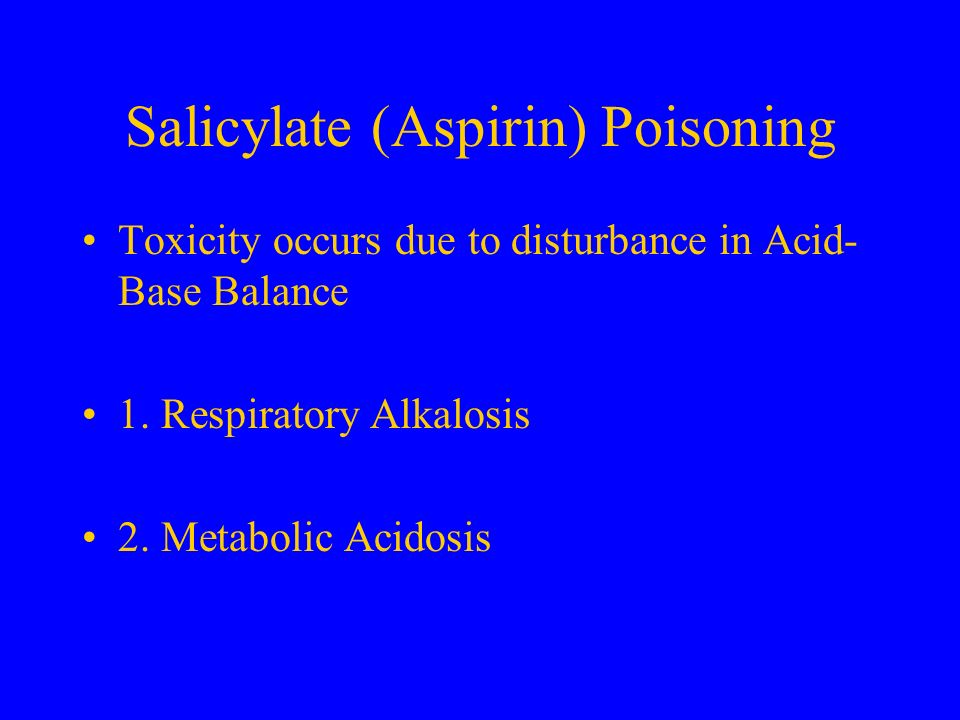 Salicylate (Aspirin) Poisoning Toxicity occurs due to disturbance in Acid- Base Balance 1. Respiratory Alkalosis 2. Metabolic Acidosis