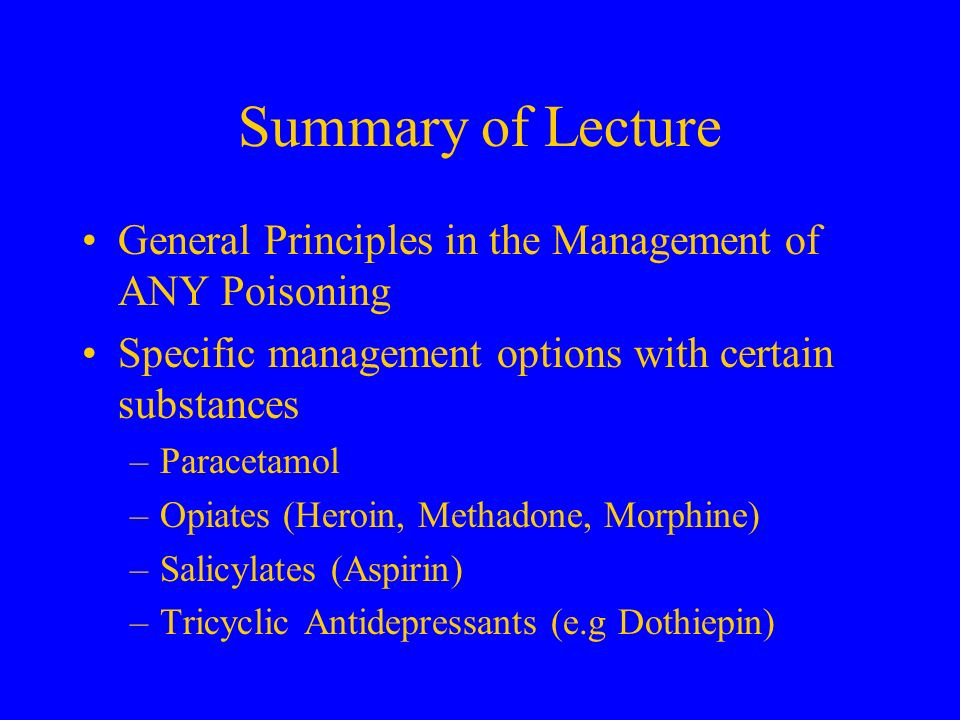 Summary of Lecture General Principles in the Management of ANY Poisoning Specific management options with certain substances –Paracetamol –Opiates (He