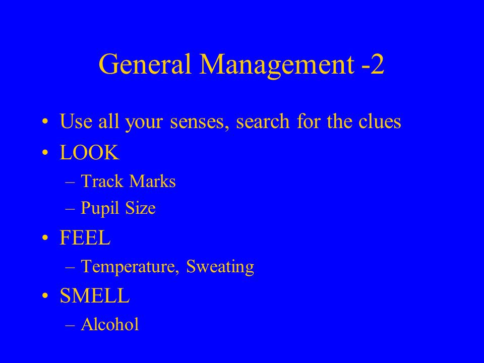 General Management -2 Use all your senses, search for the clues LOOK –Track Marks –Pupil Size FEEL –Temperature, Sweating SMELL –Alcohol