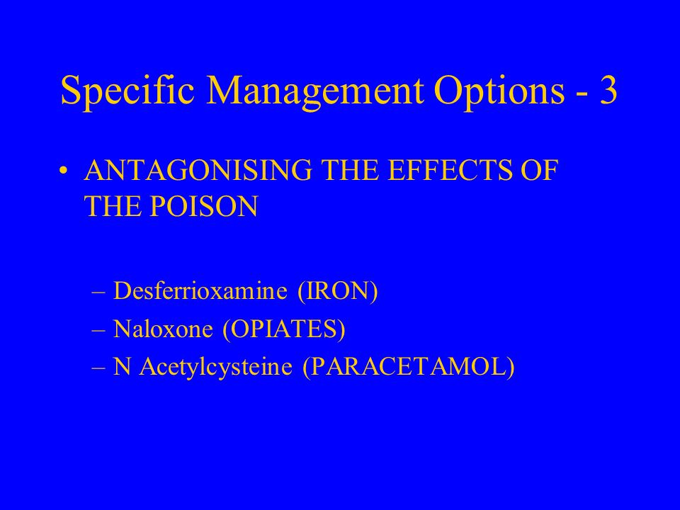 Specific Management Options - 3 ANTAGONISING THE EFFECTS OF THE POISON –Desferrioxamine (IRON) –Naloxone (OPIATES) –N Acetylcysteine (PARACETAMOL)