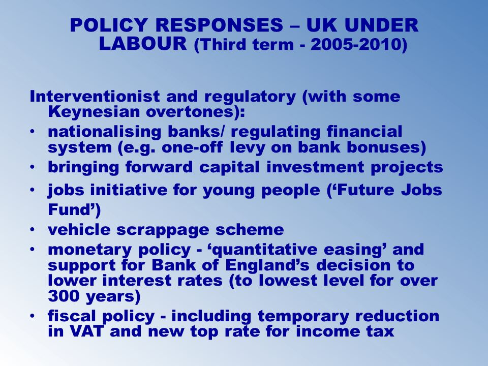 POLICY RESPONSES – UK UNDER LABOUR (Third term - 2005-2010) Interventionist and regulatory (with some Keynesian overtones): nationalising banks/ regul