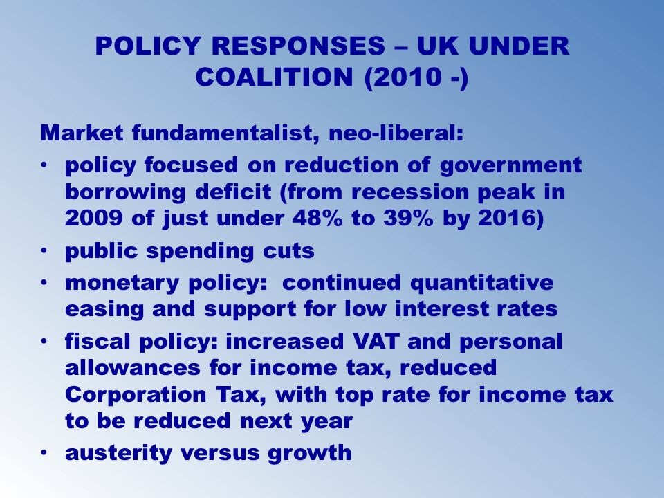 POLICY RESPONSES – UK UNDER COALITION (2010 -) Market fundamentalist, neo-liberal: policy focused on reduction of government borrowing deficit (from r