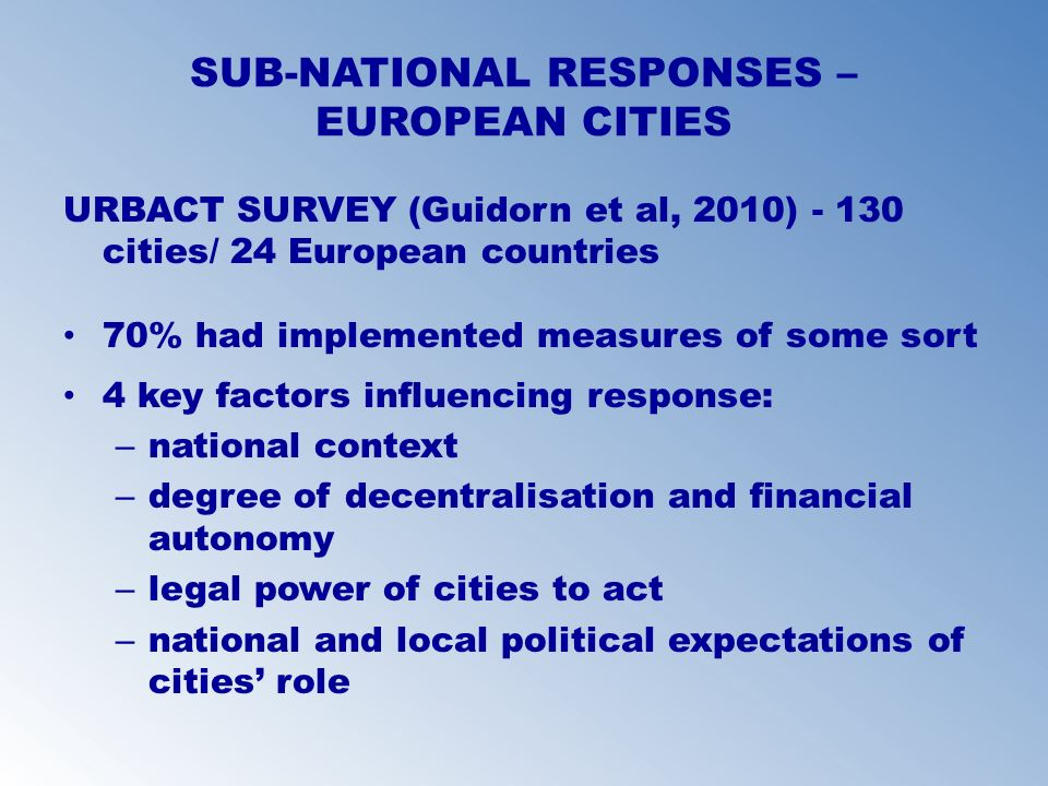 SUB-NATIONAL RESPONSES – EUROPEAN CITIES URBACT SURVEY (Guidorn et al, 2010) - 130 cities/ 24 European countries 70% had implemented measures of some