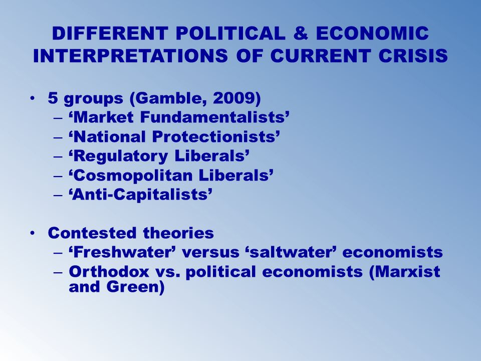 DIFFERENT POLITICAL & ECONOMIC INTERPRETATIONS OF CURRENT CRISIS 5 groups (Gamble, 2009) – Market Fundamentalists – National Protectionists – Regulato