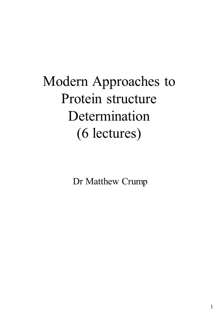 1 Modern Approaches to Protein structure Determination (6 lectures) Dr Matthew Crump