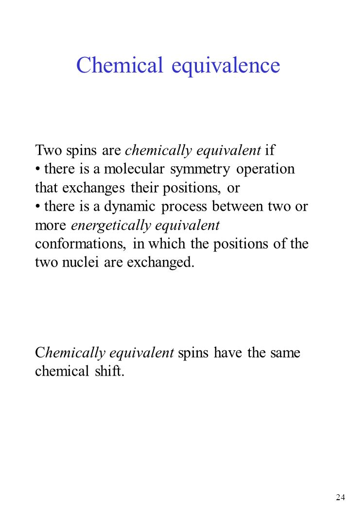 24 Chemical equivalence Two spins are chemically equivalent if there is a molecular symmetry operation that exchanges their positions, or there is a d